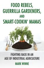 Book cover for Food Rebels, Guerrilla Gardeners and Smart-cookin' mamas by mark winne