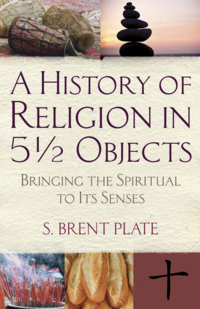 A History of Religion in 5 1/2 Objects: Bringing the Spiritual to Its Senses