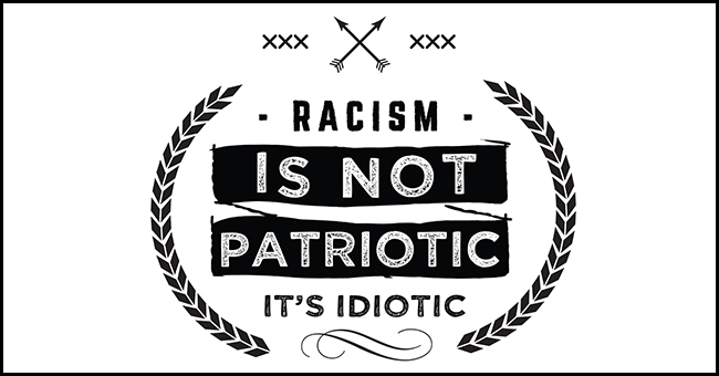Racism Is Not Patriotic It's Idiotic