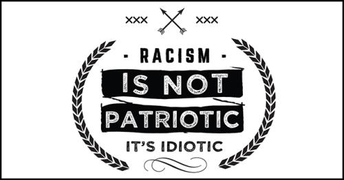 Racism Is Not Patriotic It's Idiotic